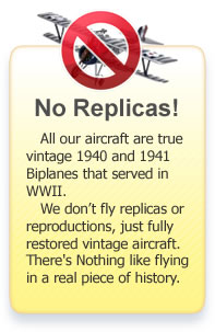 All our aircraft are true vintage 1940 and 1941 Biplanes that served in WWII. We don't fly replicas or reproductions, just fully restored vintage aircraft. There's Nothing like flying in a real piece of history.